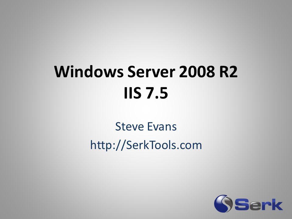 Windows Server 2008 R2 IIS 7.5 Steve Evans http://SerkTools.com