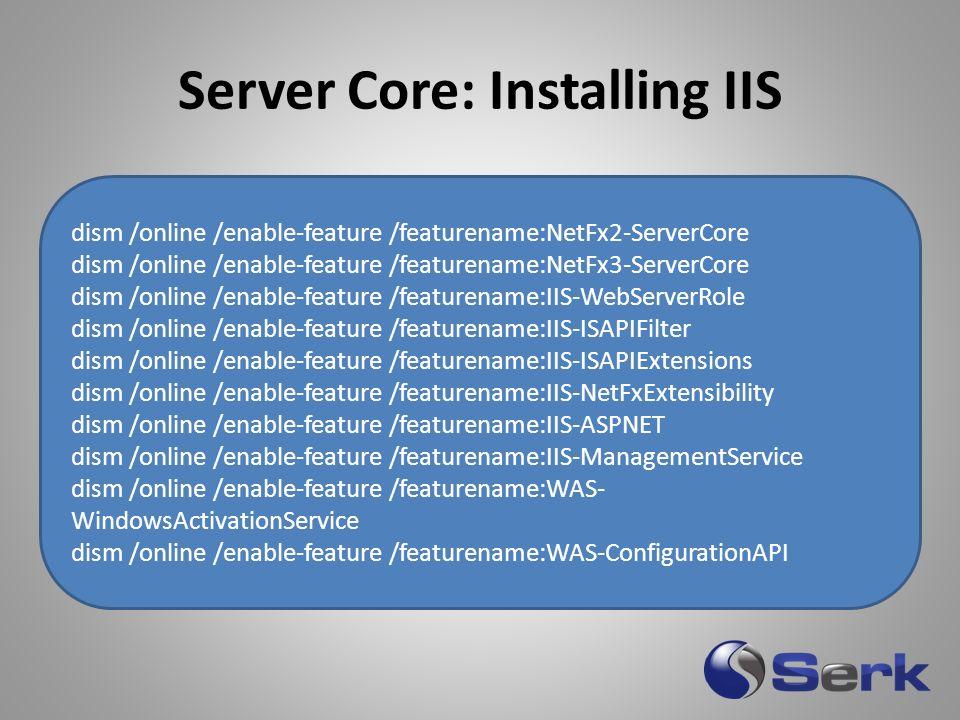 Server Core: Installing IIS dism.exe /online /get-features dism.exe /online /enable- feature /featurename:NetFx2- ServerCore dism /online /enable-feat