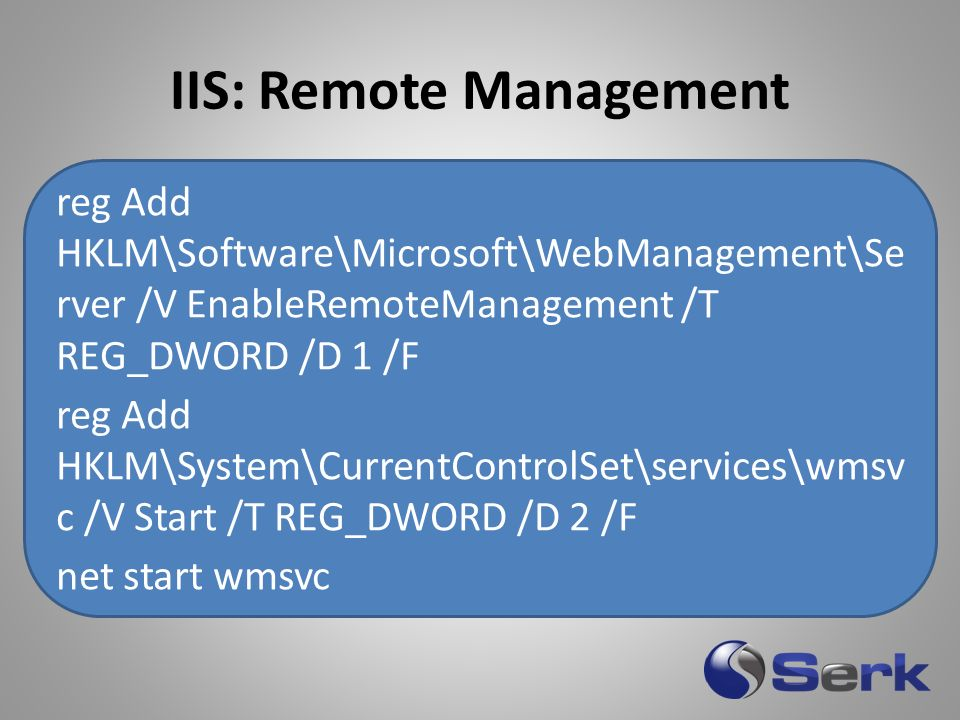 IIS: Remote Management reg Add HKLM\Software\Microsoft\WebManagement\Se rver /V EnableRemoteManagement /T REG_DWORD /D 1 /F reg Add HKLM\System\CurrentControlSet\services\wmsv c /V Start /T REG_DWORD /D 2 /F net start wmsvc