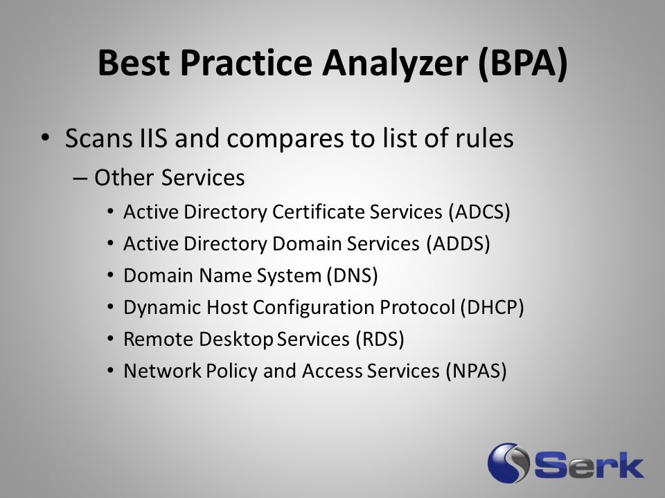Best Practice Analyzer (BPA) Scans IIS and compares to list of rules – Other Services Active Directory Certificate Services (ADCS) Active Directory Do