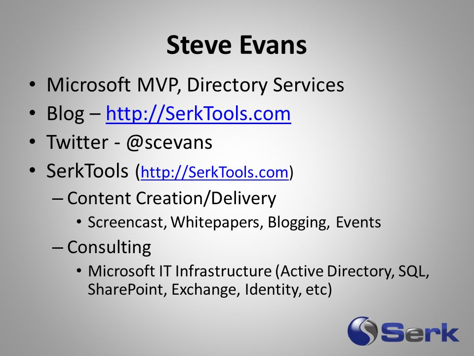 Microsoft MVP, Directory Services Blog – http://SerkTools.comhttp://SerkTools.com Twitter - @scevans SerkTools ( http://SerkTools.com) http://SerkTools.com – Content Creation/Delivery Screencast, Whitepapers, Blogging, Events – Consulting Microsoft IT Infrastructure (Active Directory, SQL, SharePoint, Exchange, Identity, etc) Steve Evans