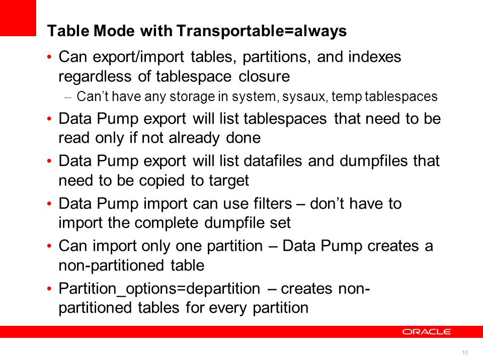10 Table Mode with Transportable=always Can export/import tables, partitions, and indexes regardless of tablespace closure – Cant have any storage in