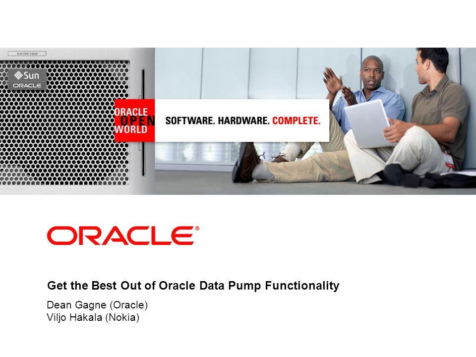 Get the Best Out of Oracle Data Pump Functionality Dean Gagne (Oracle) Viljo Hakala (Nokia)
