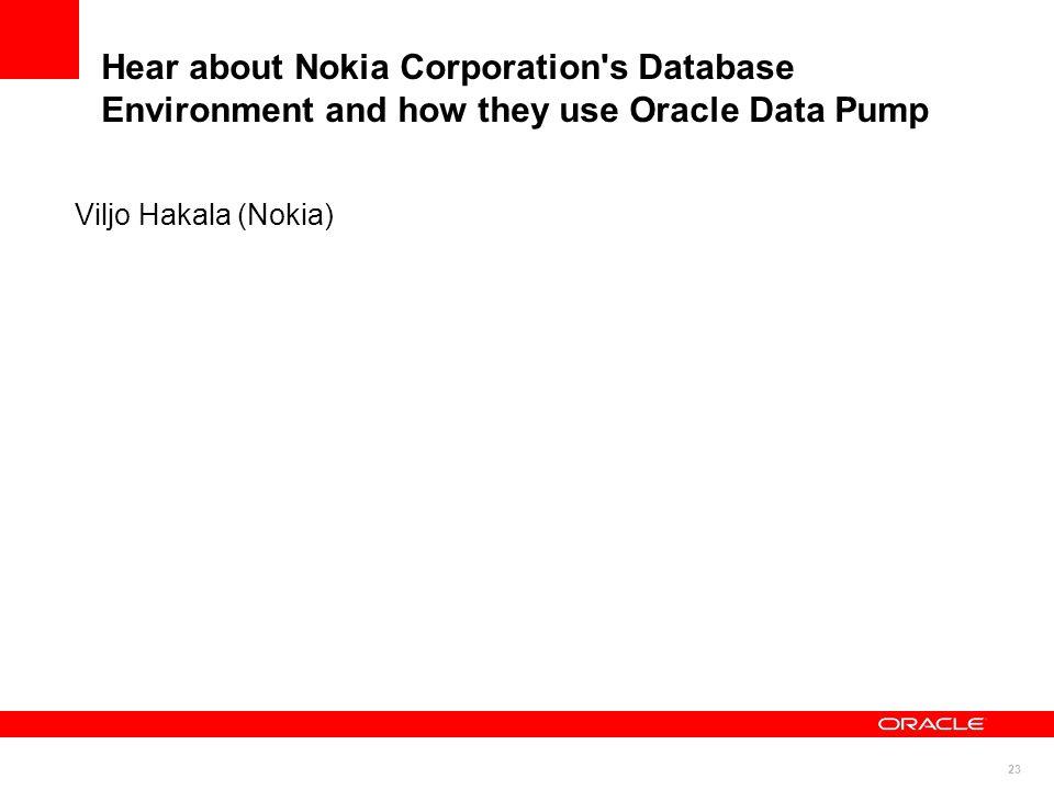 23 Hear about Nokia Corporation's Database Environment and how they use Oracle Data Pump Viljo Hakala (Nokia)