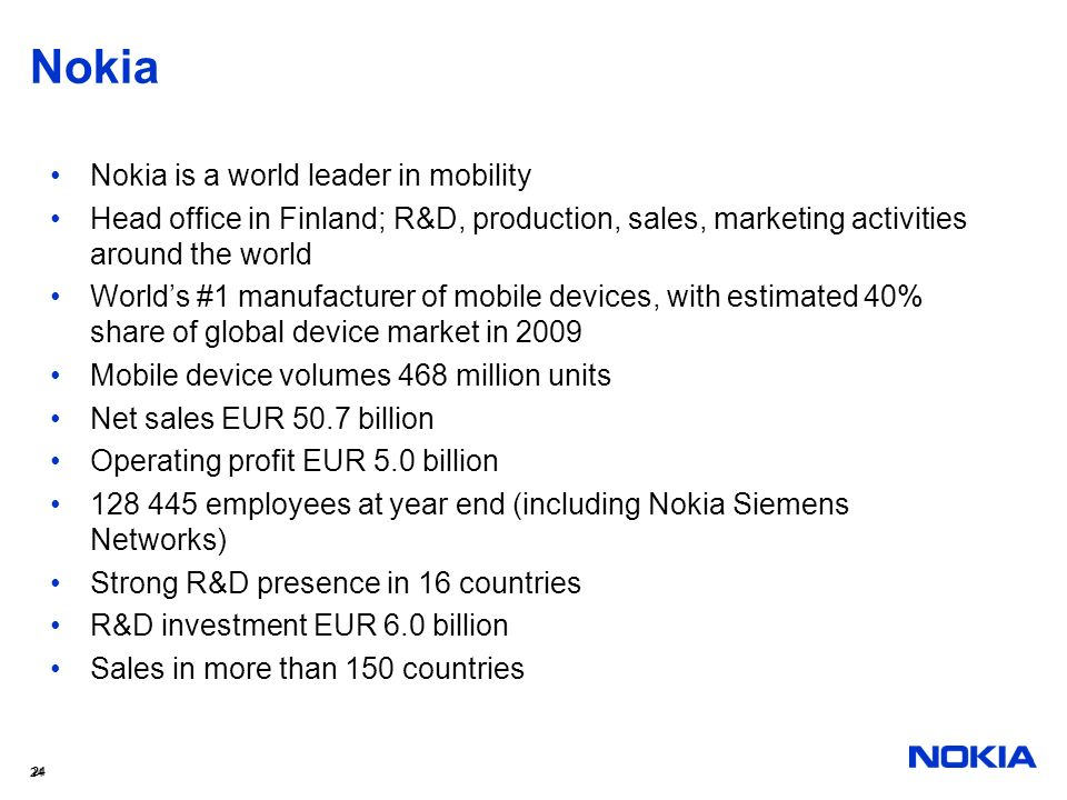 24 Nokia Nokia is a world leader in mobility Head office in Finland; R&D, production, sales, marketing activities around the world Worlds #1 manufactu