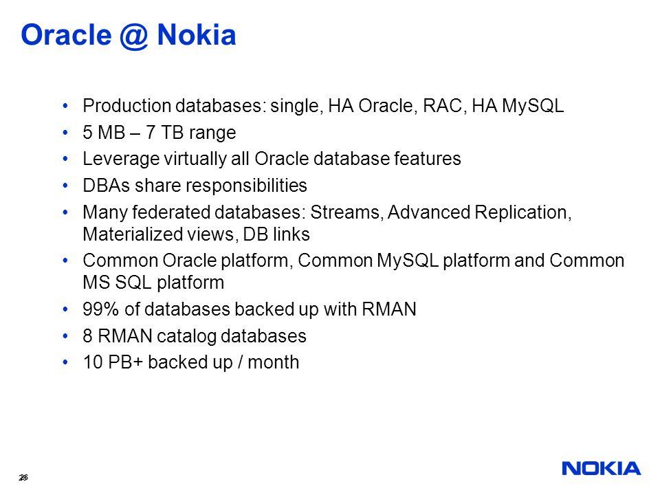 26 Oracle @ Nokia Production databases: single, HA Oracle, RAC, HA MySQL 5 MB – 7 TB range Leverage virtually all Oracle database features DBAs share