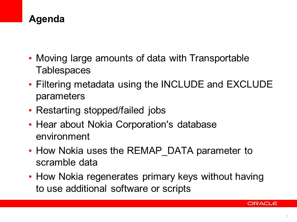 3 Agenda Moving large amounts of data with Transportable Tablespaces Filtering metadata using the INCLUDE and EXCLUDE parameters Restarting stopped/fa