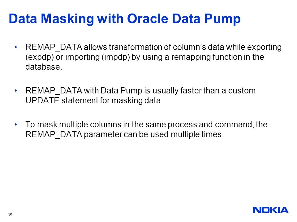 31 Data Masking with Oracle Data Pump REMAP_DATA allows transformation of columns data while exporting (expdp) or importing (impdp) by using a remappi