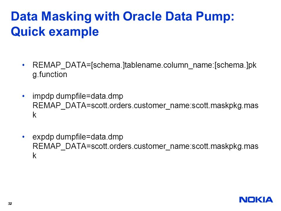 32 Data Masking with Oracle Data Pump: Quick example REMAP_DATA=[schema.]tablename.column_name:[schema.]pk g.function impdp dumpfile=data.dmp REMAP_DA
