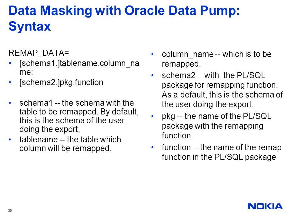 33 Data Masking with Oracle Data Pump: Syntax REMAP_DATA= [schema1.]tablename.column_na me: [schema2.]pkg.function schema1 -- the schema with the tabl