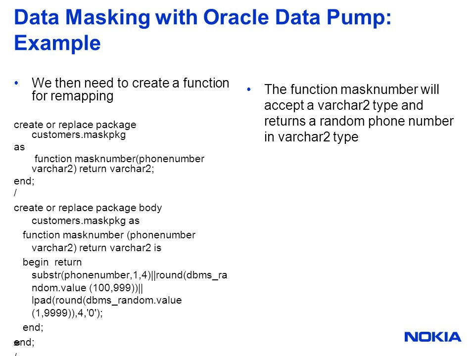 36 Data Masking with Oracle Data Pump: Example We then need to create a function for remapping create or replace package customers.maskpkg as function