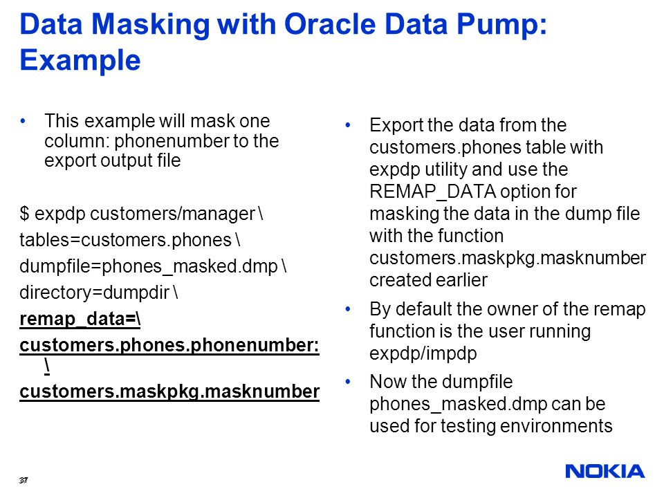 37 Data Masking with Oracle Data Pump: Example This example will mask one column: phonenumber to the export output file $ expdp customers/manager \ ta