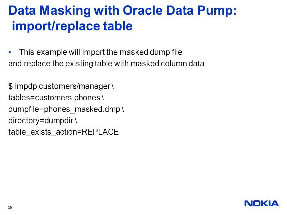 39 Data Masking with Oracle Data Pump: import/replace table This example will import the masked dump file and replace the existing table with masked c
