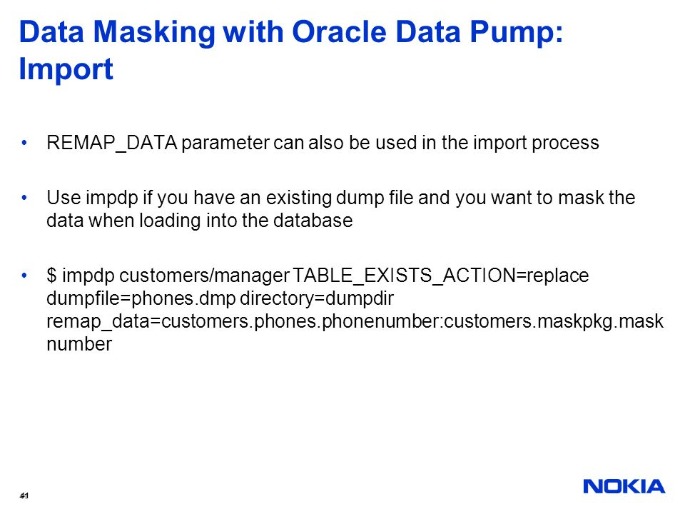 41 Data Masking with Oracle Data Pump: Import REMAP_DATA parameter can also be used in the import process Use impdp if you have an existing dump file