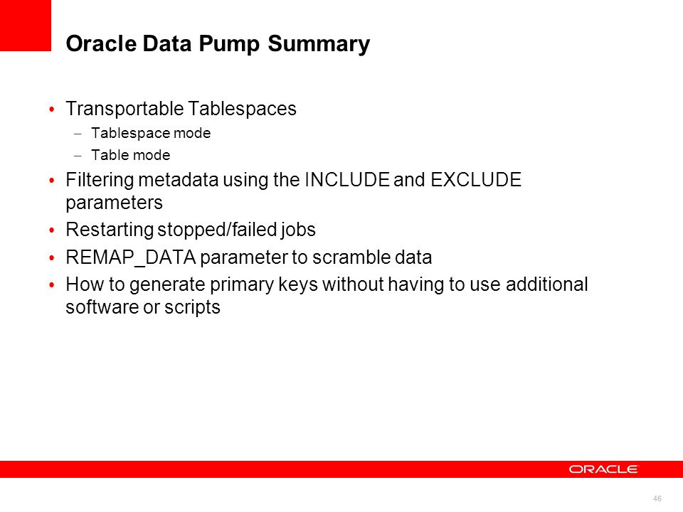 46 Oracle Data Pump Summary Transportable Tablespaces – Tablespace mode – Table mode Filtering metadata using the INCLUDE and EXCLUDE parameters Resta