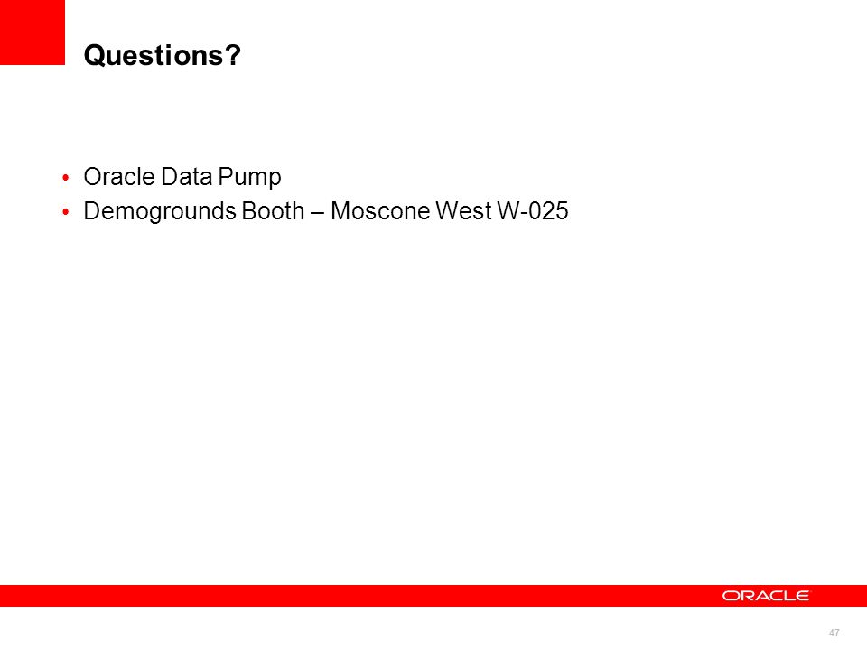 47 Questions? Oracle Data Pump Demogrounds Booth – Moscone West W-025