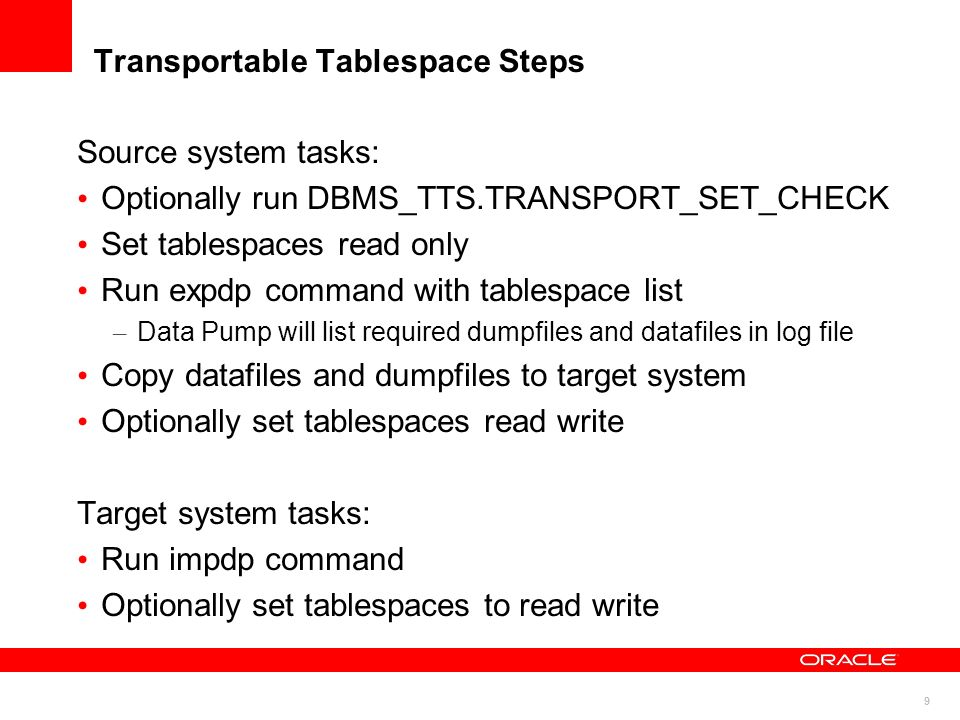 9 Transportable Tablespace Steps Source system tasks: Optionally run DBMS_TTS.TRANSPORT_SET_CHECK Set tablespaces read only Run expdp command with tab
