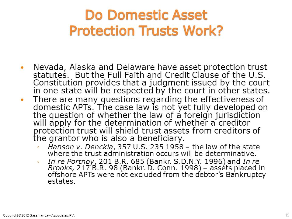 Nevada, Alaska and Delaware have asset protection trust statutes. But the Full Faith and Credit Clause of the U.S. Constitution provides that a judgme