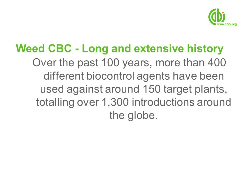 Weed CBC - Long and extensive history Over the past 100 years, more than 400 different biocontrol agents have been used against around 150 target plan