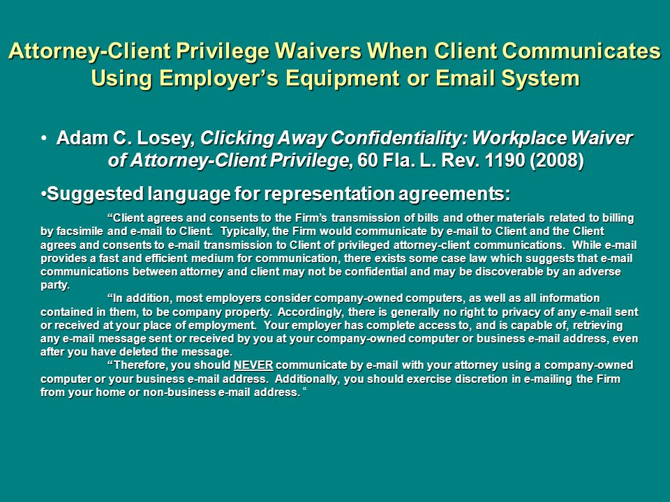 Attorney-Client Privilege Waivers When Client Communicates Using Employers Equipment or Email System Adam C. Losey, Clicking Away Confidentiality: Wor