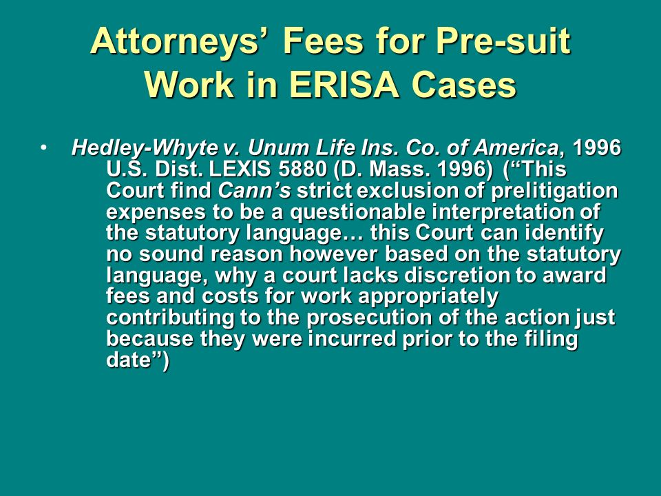 Attorneys Fees for Pre-suit Work in ERISA Cases Hedley-Whyte v. Unum Life Ins. Co. of America, 1996 U.S. Dist. LEXIS 5880 (D. Mass. 1996) (This Court