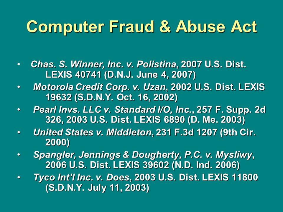 Computer Fraud & Abuse Act Chas. S. Winner, Inc. v. Polistina, 2007 U.S. Dist. LEXIS 40741 (D.N.J. June 4, 2007) Motorola Credit Corp. v. Uzan, 2002 U