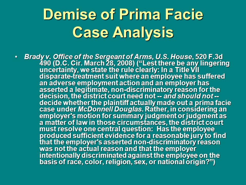 Demise of Prima Facie Case Analysis Brady v. Office of the Sergeant of Arms, U.S. House, 520 F.3d 490 (D.C. Cir. March 28, 2008) (Lest there be any li
