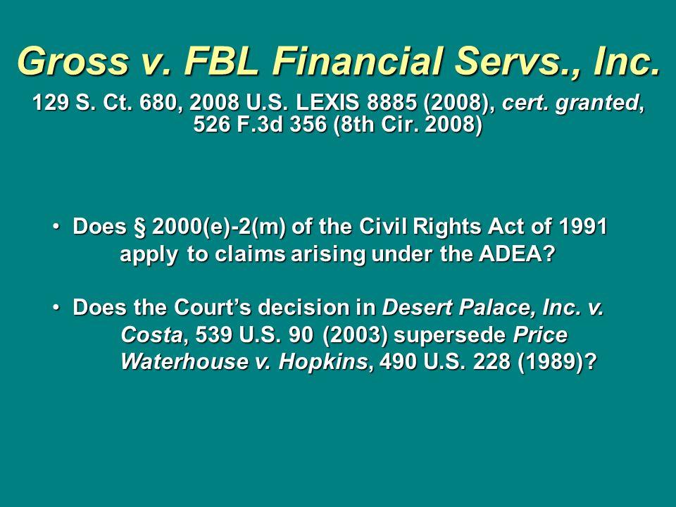 Gross v. FBL Financial Servs., Inc. 129 S. Ct. 680, 2008 U.S. LEXIS 8885 (2008), cert. granted, 526 F.3d 356 (8th Cir. 2008) Does § 2000(e)-2(m) of th