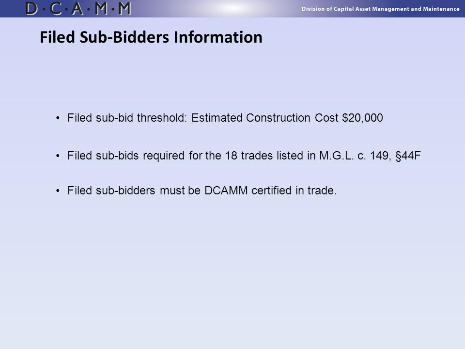 Filed sub-bid threshold: Estimated Construction Cost $20,000 Filed sub-bids required for the 18 trades listed in M.G.L. c. 149, §44F Filed sub-bidders