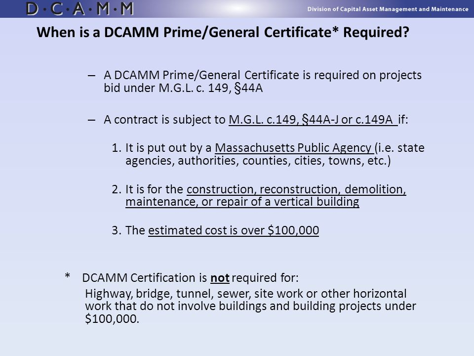 When is a DCAMM Prime/General Certificate* Required? – A DCAMM Prime/General Certificate is required on projects bid under M.G.L. c. 149, §44A – A con