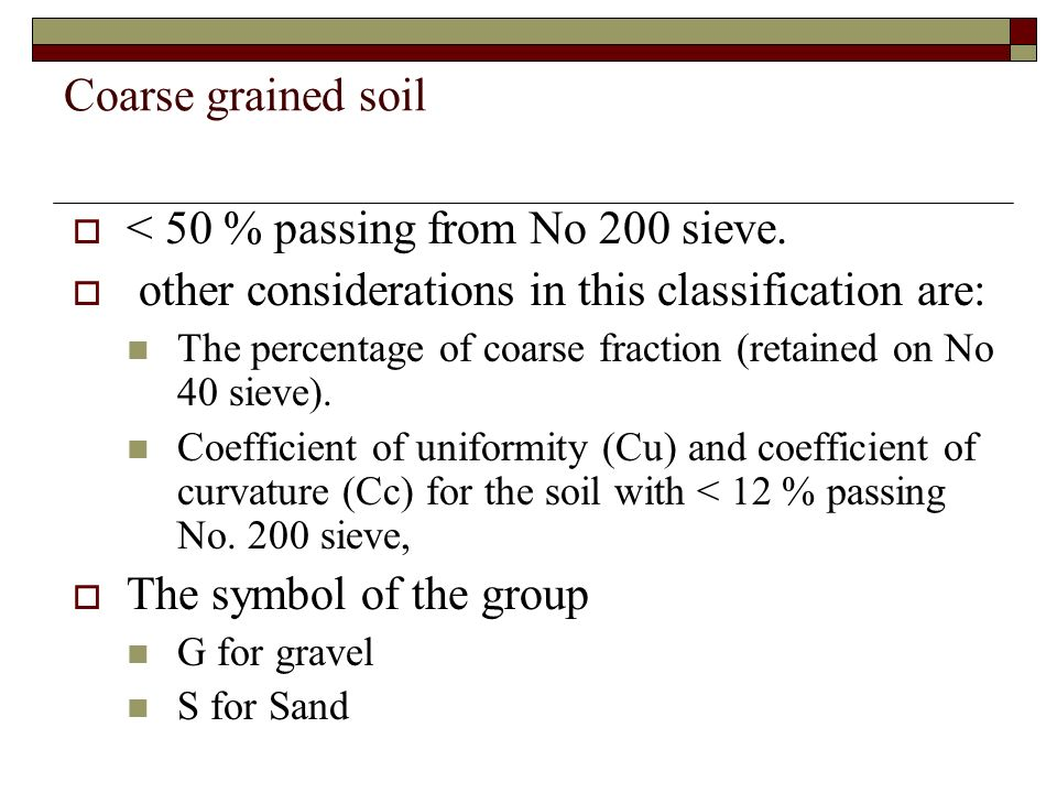 Coarse grained soil < 50 % passing from No 200 sieve. other considerations in this classification are: The percentage of coarse fraction (retained on