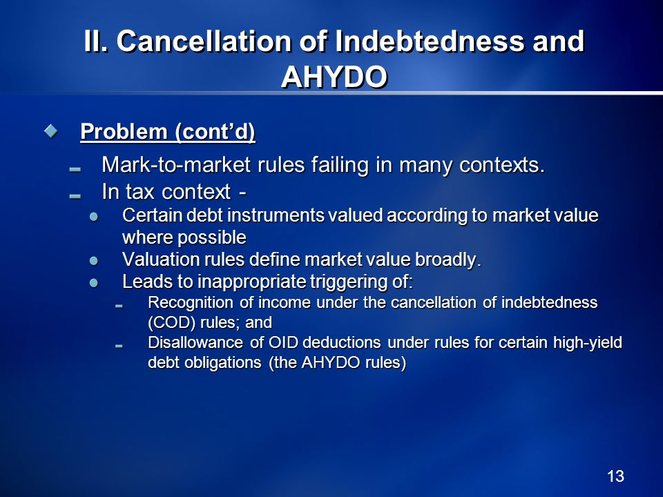 13 II. Cancellation of Indebtedness and AHYDO Problem (contd) Mark-to-market rules failing in many contexts. In tax context - Certain debt instruments