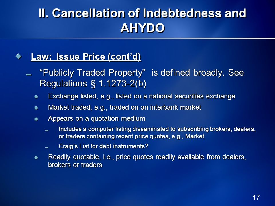 17 Law: Issue Price (contd) Publicly Traded Property is defined broadly. See Regulations § 1.1273-2(b) Exchange listed, e.g., listed on a national sec
