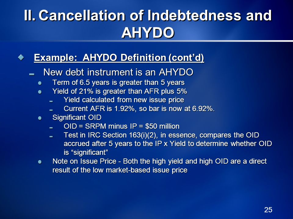 25 Example: AHYDO Definition (contd) New debt instrument is an AHYDO Term of 6.5 years is greater than 5 years Yield of 21% is greater than AFR plus 5