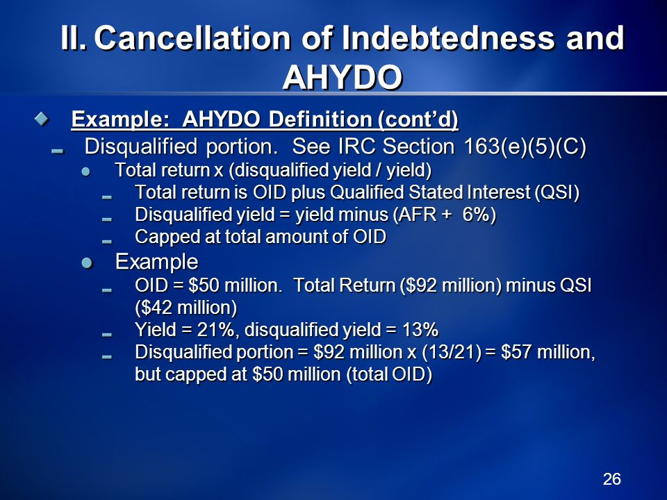26 Example: AHYDO Definition (contd) Disqualified portion. See IRC Section 163(e)(5)(C) Total return x (disqualified yield / yield) Total return is OI