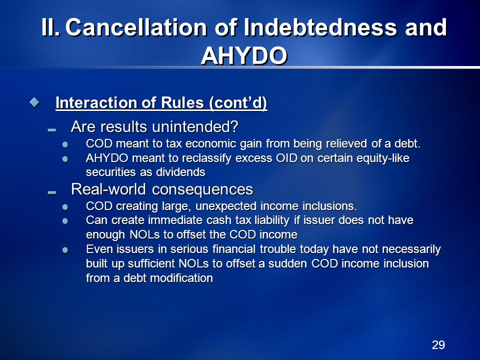 29 Interaction of Rules (contd) Are results unintended? COD meant to tax economic gain from being relieved of a debt. AHYDO meant to reclassify excess