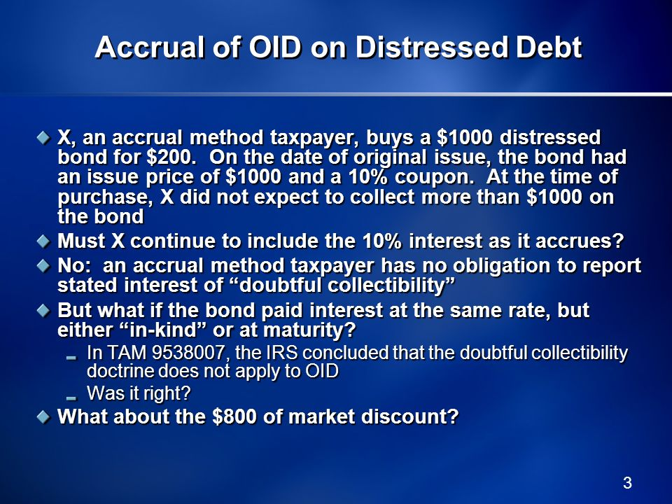 4 Accrual of Market Discount on Distressed Debt Market discount is defined as the excess of the face amount of a debt instrument over the taxpayers basis in the debt Under the statute, therefore, X acquired the bond at a market discount of $800 Assume that X ultimately collects $400 on the bond, realizing a $200 gain X must therefore report the $200 gain as ordinary income, but only to the extent of the accrued market discount So what portion of the $200 gain represents accrued market discount.