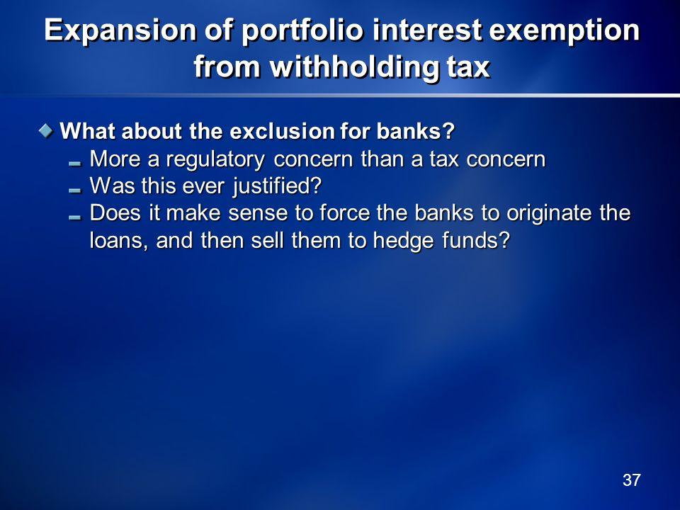 37 Expansion of portfolio interest exemption from withholding tax What about the exclusion for banks? More a regulatory concern than a tax concern Was