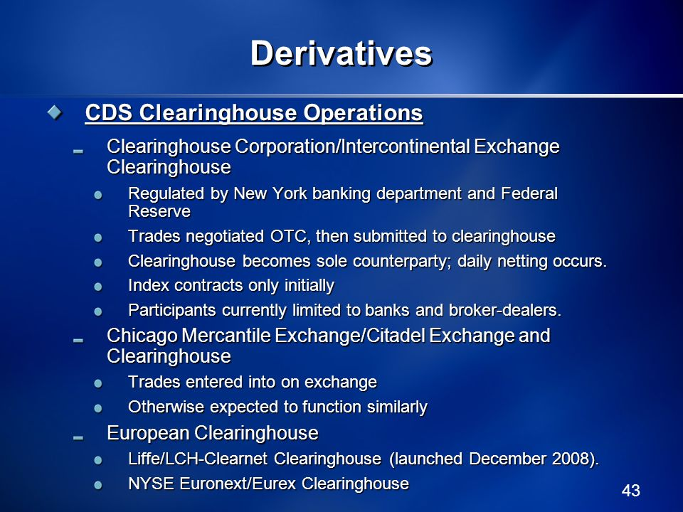 43 Derivatives CDS Clearinghouse Operations Clearinghouse Corporation/Intercontinental Exchange Clearinghouse Regulated by New York banking department