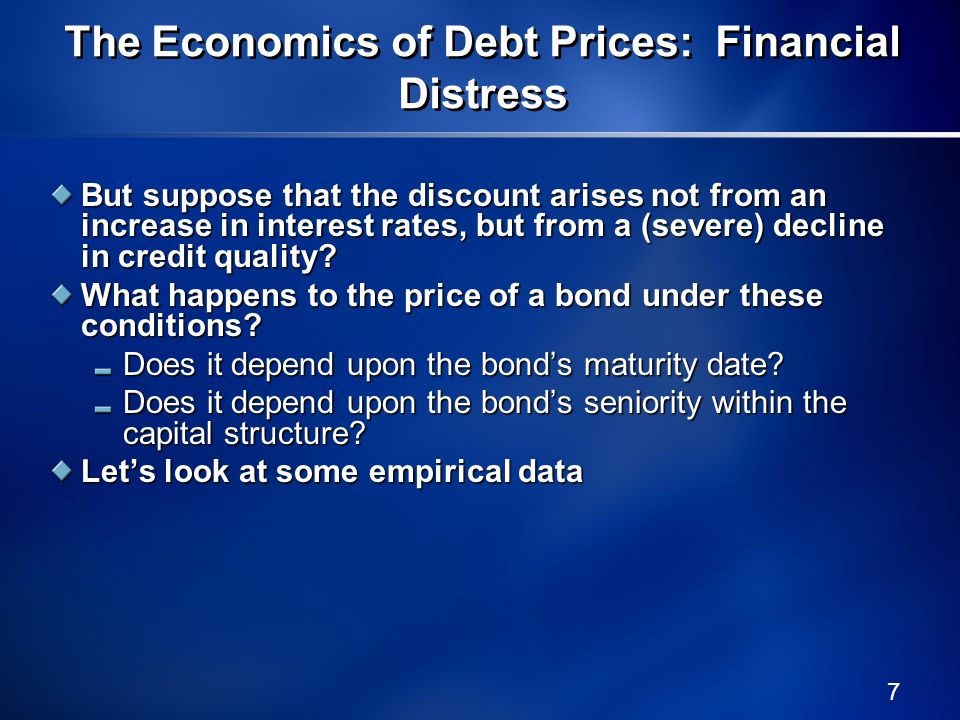 7 The Economics of Debt Prices: Financial Distress But suppose that the discount arises not from an increase in interest rates, but from a (severe) de