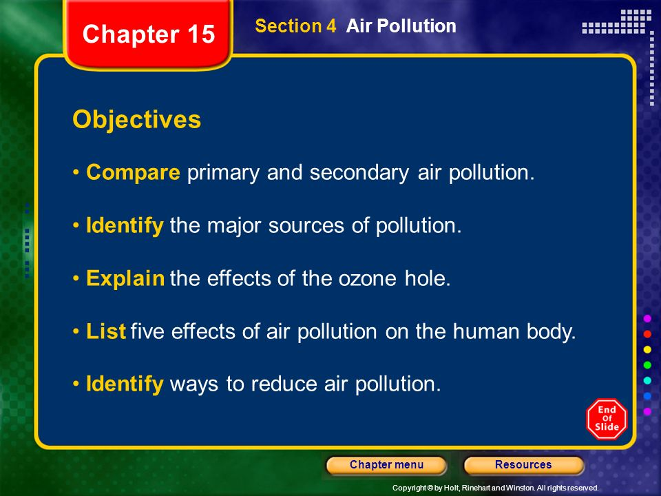Copyright © by Holt, Rinehart and Winston. All rights reserved. ResourcesChapter menu Section 4 Air Pollution Objectives Compare primary and secondary