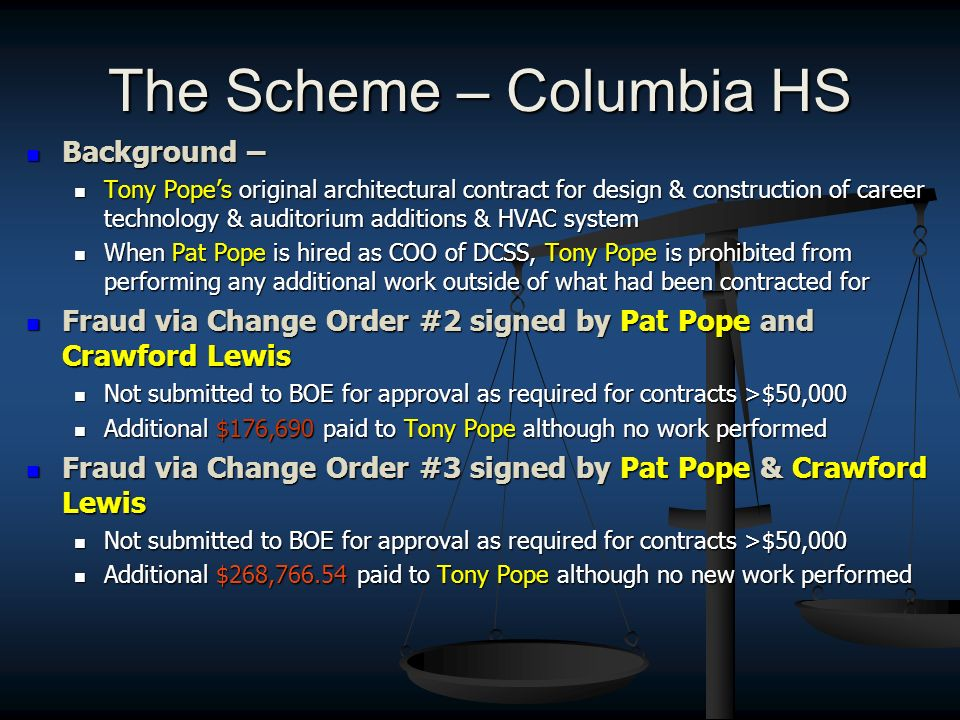The Scheme – Columbia HS Background – Background – Tony Popes original architectural contract for design & construction of career technology & auditorium additions & HVAC system Tony Popes original architectural contract for design & construction of career technology & auditorium additions & HVAC system When Pat Pope is hired as COO of DCSS, Tony Pope is prohibited from performing any additional work outside of what had been contracted for When Pat Pope is hired as COO of DCSS, Tony Pope is prohibited from performing any additional work outside of what had been contracted for Fraud via Change Order #2 signed by Pat Pope and Crawford Lewis Fraud via Change Order #2 signed by Pat Pope and Crawford Lewis Not submitted to BOE for approval as required for contracts >$50,000 Not submitted to BOE for approval as required for contracts >$50,000 Additional $176,690 paid to Tony Pope although no work performed Additional $176,690 paid to Tony Pope although no work performed Fraud via Change Order #3 signed by Pat Pope & Crawford Lewis Fraud via Change Order #3 signed by Pat Pope & Crawford Lewis Not submitted to BOE for approval as required for contracts >$50,000 Not submitted to BOE for approval as required for contracts >$50,000 Additional $268, paid to Tony Pope although no new work performed Additional $268, paid to Tony Pope although no new work performed