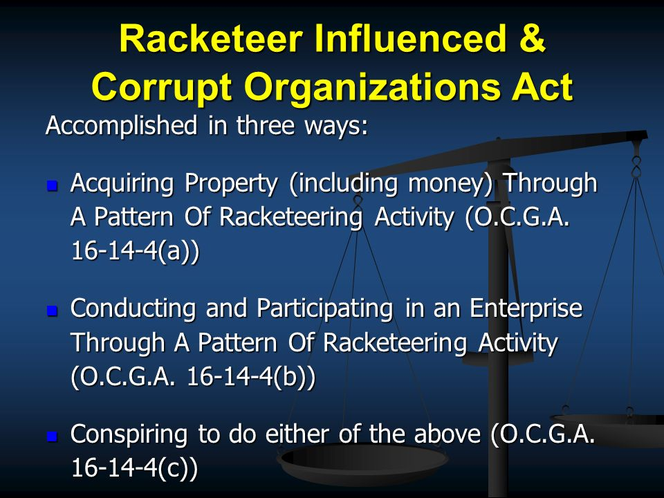 Racketeer Influenced & Corrupt Organizations Act Accomplished in three ways: Acquiring Property (including money) Through A Pattern Of Racketeering Ac