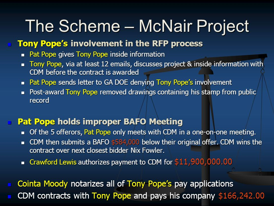 The Scheme – McNair Project Tony Popes involvement in the RFP process Tony Popes involvement in the RFP process Pat Pope gives Tony Pope inside information Pat Pope gives Tony Pope inside information Tony Pope, via at least 12  s, discusses project & inside information with CDM before the contract is awarded Tony Pope, via at least 12  s, discusses project & inside information with CDM before the contract is awarded Pat Pope sends letter to GA DOE denying Tony Popes involvement Pat Pope sends letter to GA DOE denying Tony Popes involvement Post-award Tony Pope removed drawings containing his stamp from public record Post-award Tony Pope removed drawings containing his stamp from public record Pat Pope holds improper BAFO Meeting Pat Pope holds improper BAFO Meeting Of the 5 offerors, Pat Pope only meets with CDM in a one-on-one meeting.