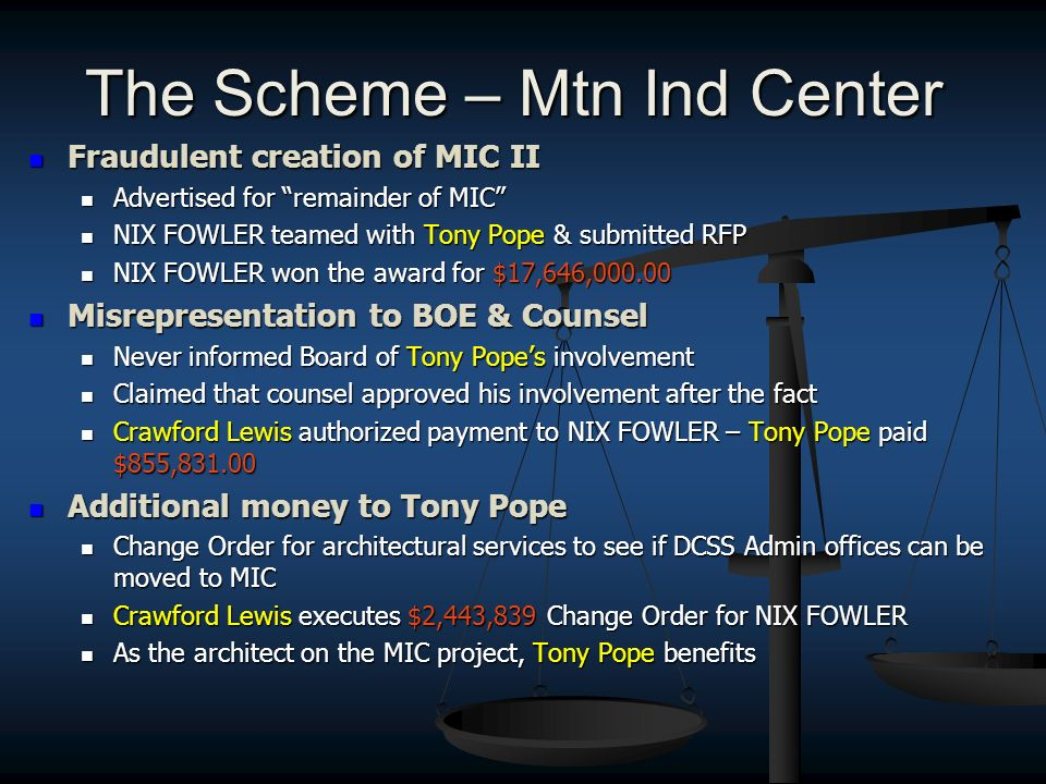 The Scheme – Mtn Ind Center Fraudulent creation of MIC II Fraudulent creation of MIC II Advertised for remainder of MIC Advertised for remainder of MIC NIX FOWLER teamed with Tony Pope & submitted RFP NIX FOWLER teamed with Tony Pope & submitted RFP NIX FOWLER won the award for $17,646,000.00 NIX FOWLER won the award for $17,646,000.00 Misrepresentation to BOE & Counsel Misrepresentation to BOE & Counsel Never informed Board of Tony Popes involvement Never informed Board of Tony Popes involvement Claimed that counsel approved his involvement after the fact Claimed that counsel approved his involvement after the fact Crawford Lewis authorized payment to NIX FOWLER – Tony Pope paid $855,831.00 Crawford Lewis authorized payment to NIX FOWLER – Tony Pope paid $855,831.00 Additional money to Tony Pope Additional money to Tony Pope Change Order for architectural services to see if DCSS Admin offices can be moved to MIC Change Order for architectural services to see if DCSS Admin offices can be moved to MIC Crawford Lewis executes $2,443,839 Change Order for NIX FOWLER Crawford Lewis executes $2,443,839 Change Order for NIX FOWLER As the architect on the MIC project, Tony Pope benefits As the architect on the MIC project, Tony Pope benefits