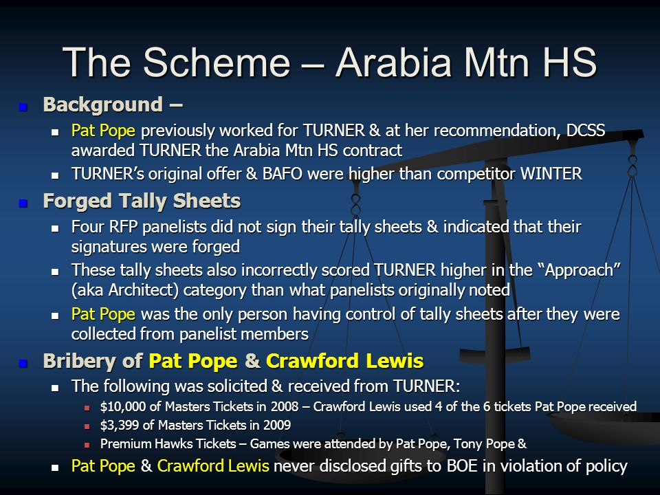 The Scheme – Arabia Mtn HS Background – Background – Pat Pope previously worked for TURNER & at her recommendation, DCSS awarded TURNER the Arabia Mtn HS contract Pat Pope previously worked for TURNER & at her recommendation, DCSS awarded TURNER the Arabia Mtn HS contract TURNERs original offer & BAFO were higher than competitor WINTER TURNERs original offer & BAFO were higher than competitor WINTER Forged Tally Sheets Forged Tally Sheets Four RFP panelists did not sign their tally sheets & indicated that their signatures were forged Four RFP panelists did not sign their tally sheets & indicated that their signatures were forged These tally sheets also incorrectly scored TURNER higher in the Approach (aka Architect) category than what panelists originally noted These tally sheets also incorrectly scored TURNER higher in the Approach (aka Architect) category than what panelists originally noted Pat Pope was the only person having control of tally sheets after they were collected from panelist members Pat Pope was the only person having control of tally sheets after they were collected from panelist members Bribery of Pat Pope & Crawford Lewis Bribery of Pat Pope & Crawford Lewis The following was solicited & received from TURNER: The following was solicited & received from TURNER: $10,000 of Masters Tickets in 2008 – Crawford Lewis used 4 of the 6 tickets Pat Pope received $10,000 of Masters Tickets in 2008 – Crawford Lewis used 4 of the 6 tickets Pat Pope received $3,399 of Masters Tickets in 2009 $3,399 of Masters Tickets in 2009 Premium Hawks Tickets – Games were attended by Pat Pope, Tony Pope & Premium Hawks Tickets – Games were attended by Pat Pope, Tony Pope & Pat Pope & Crawford Lewis never disclosed gifts to BOE in violation of policy Pat Pope & Crawford Lewis never disclosed gifts to BOE in violation of policy