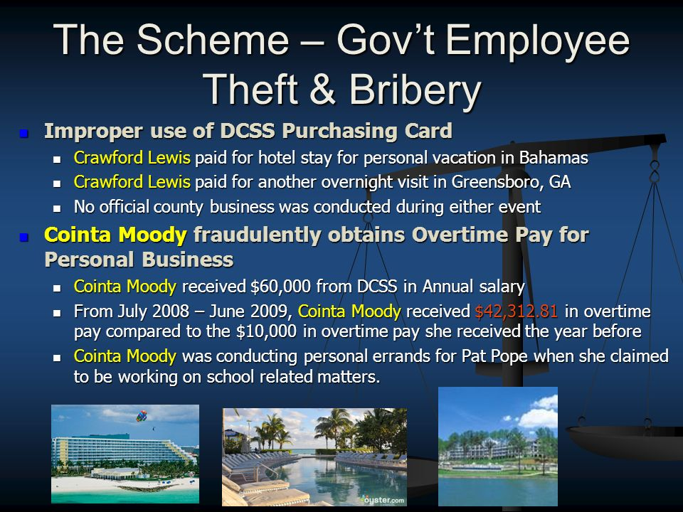 The Scheme – Govt Employee Theft & Bribery Improper use of DCSS Purchasing Card Improper use of DCSS Purchasing Card Crawford Lewis paid for hotel stay for personal vacation in Bahamas Crawford Lewis paid for hotel stay for personal vacation in Bahamas Crawford Lewis paid for another overnight visit in Greensboro, GA Crawford Lewis paid for another overnight visit in Greensboro, GA No official county business was conducted during either event No official county business was conducted during either event Cointa Moody fraudulently obtains Overtime Pay for Personal Business Cointa Moody fraudulently obtains Overtime Pay for Personal Business Cointa Moody received $60,000 from DCSS in Annual salary Cointa Moody received $60,000 from DCSS in Annual salary From July 2008 – June 2009, Cointa Moody received $42,312.81 in overtime pay compared to the $10,000 in overtime pay she received the year before From July 2008 – June 2009, Cointa Moody received $42,312.81 in overtime pay compared to the $10,000 in overtime pay she received the year before Cointa Moody was conducting personal errands for Pat Pope when she claimed to be working on school related matters.