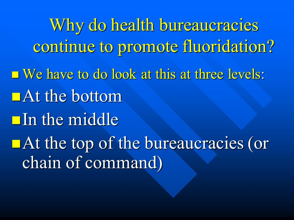 Why do health bureaucracies continue to promote fluoridation? We have to do look at this at three levels: We have to do look at this at three levels: