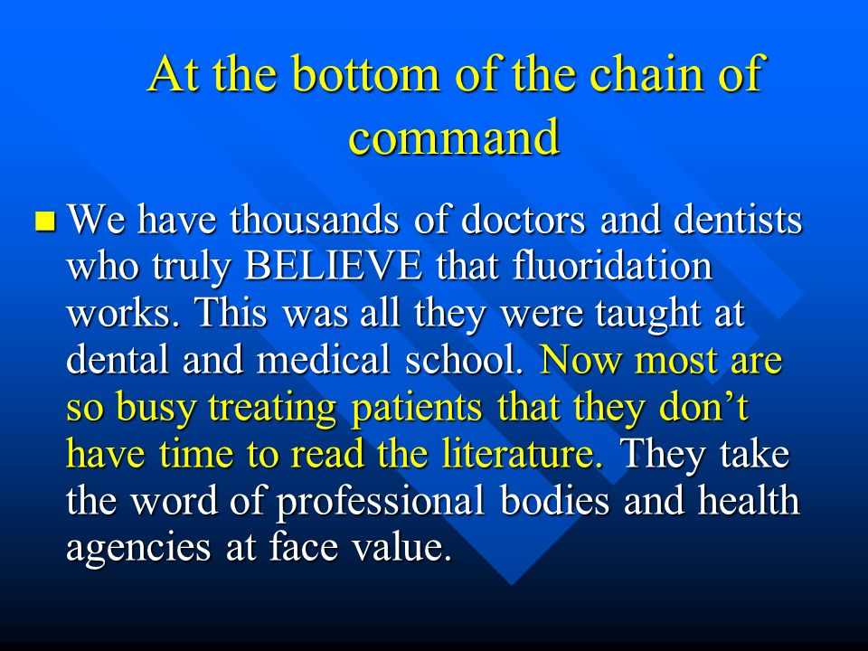 At the bottom of the chain of command We have thousands of doctors and dentists who truly BELIEVE that fluoridation works. This was all they were taug