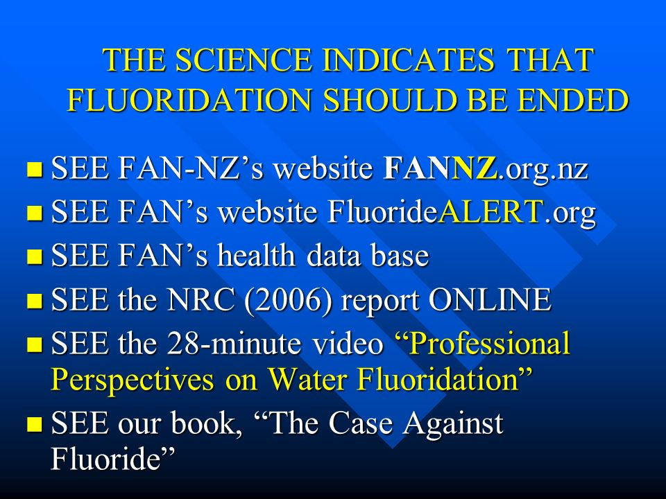 THE SCIENCE INDICATES THAT FLUORIDATION SHOULD BE ENDED SEE FAN-NZs website FANNZ.org.nz SEE FAN-NZs website FANNZ.org.nz SEE FANs website FluorideALE